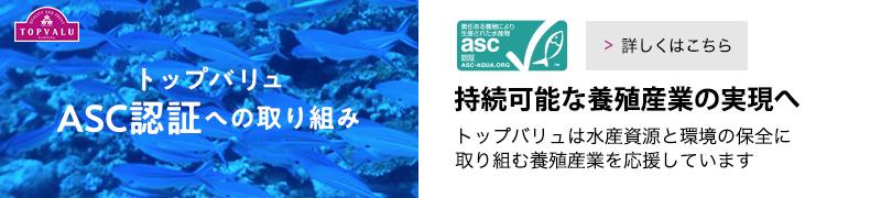 トップバリュASC認証への取り組み 持続可能な養殖産業の実現へ。トップバリュは水産資源と環境の保全に取り組む養殖産業を応援しています