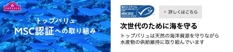 トップバリュMSC認証への取り組み 次世代のために海を守る。トップバリュは天然の海洋資源を守りながら水産物の供給維持に取り組んでいます。