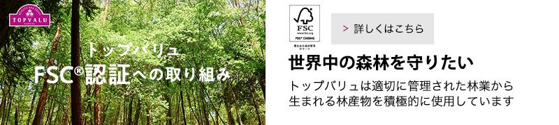 トップバリュFSC認証への取り組み 世界中の森林を守りたい。トップバリュは適切に管理された林業から生まれる林産物を積極的に使用しています。