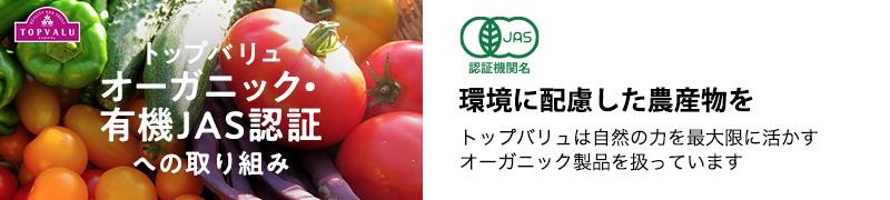 トップバリュオーガニック・有機JAS認証への取り組み 環境に配慮した農産物を。トップバリュは自然の力を最大限に活かすオーガニック製品を扱っています。