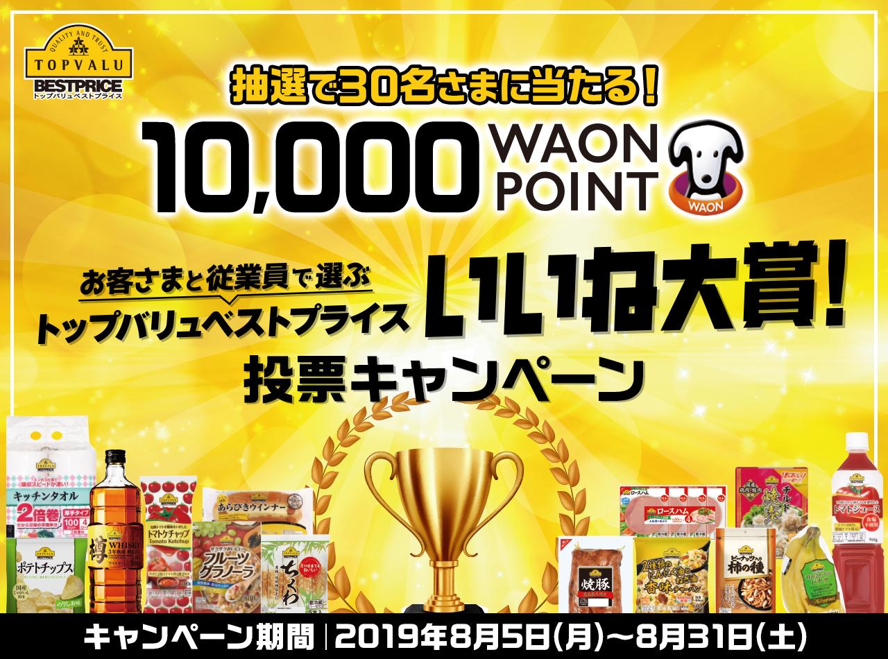 抽選で30名さまに当たる! 10,000Waon Point お客さまと従業員で選ぶ トップバリュベストプライス「いいね大賞!」投票キャンペーン 2019年8月5日(月)〜8月31日(土)