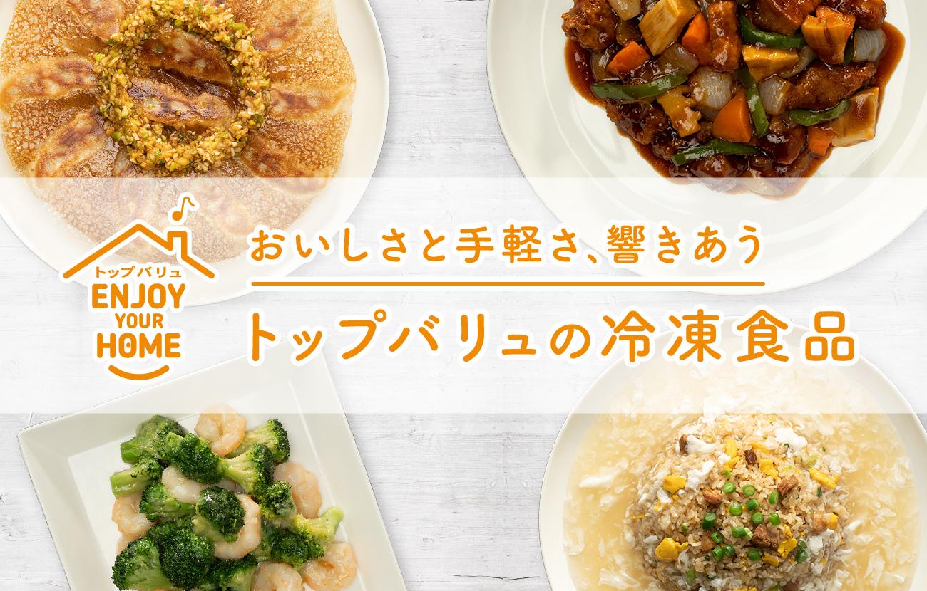 トップバリュ Enjoy your home おいしさと手軽さ、響きあう トップバリュの冷凍食品