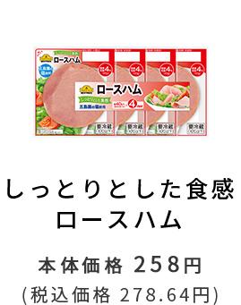 しっとりした食感 ロースハム 本体価格 258円