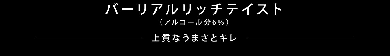 バーリアルリッチテイスト(アルコール分6%) 上質なうまさとキレ