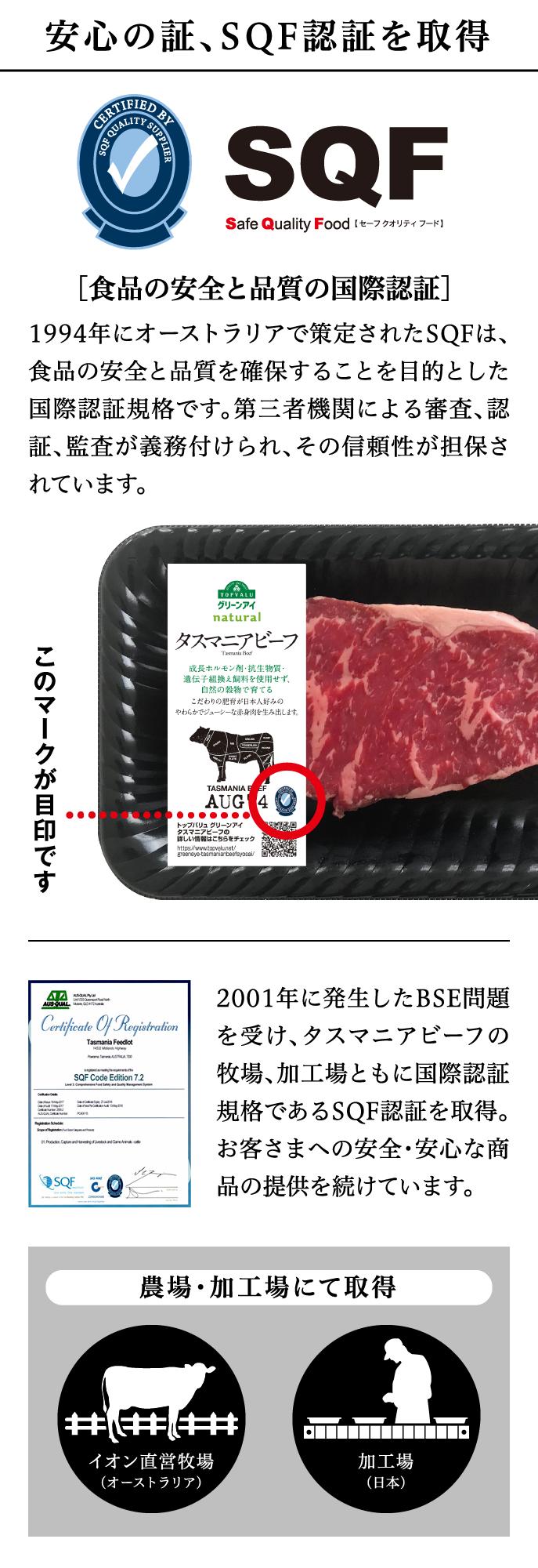 安心の証、SQF認証を取得 SQF Safe Quality Food【 セーフ クオリティ フード 】[食品の安全と品質の国際認証]1994年にオーストラリアで策定されたSQFは、食品の安全と品質を確保することを目的とした国際認証規格です。第三者機関による審査、認証、監査が義務付けられ、その信頼性が担保されています。このマークが目印です2001年に発生したBSE問題を受け、タスマニアビーフの牧場、加工場ともに国際認証規格であるSQF認証を取得。お客さまへの安全・安心な商品の提供を続けています。農場・加工場にて取得イオン直営牧場(オーストラリア)加工場(日本)