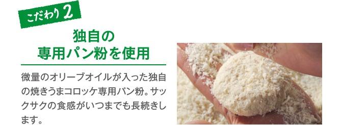 こだわり2 独自の専用パン粉を使用 微量のオリーブオイルが入った独自の焼きうまコロッケ専用パン粉。サックサクの食感がいつまでも長続きします。