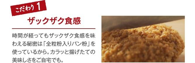 こだわり1 ザックザク食感 時間が経ってもザックザク食感を味わえる秘密は「全粒粉入りパン粉」を使っているから。カラッと揚げたての美味しさをご自宅でも。
