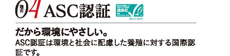 理由04 ASC認証 だから環境にやさしい。ASC認証は環境と社会に配慮した養殖に対する国際認証です。