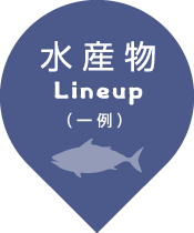 水産物 Lineup (一例)