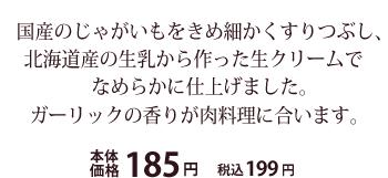 国産のじゃがいもをきめ細かくすりつぶし、北海道産の生乳から作った生クリームでなめらかに仕上げました。ガーリックの香りが肉料理に合います。本体価格185円 税込199円