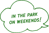 IN THE PARK ON WEEKENDS!