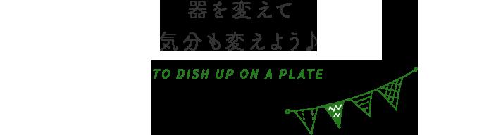 器を変えてキブンも変えよう♪ TO DISH UP ON A PLATE
