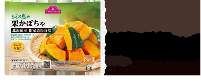 粉質感のある恵比寿系かぼちゃを使用。煮物やサラダにおすすめです。 トップバリュ 減の恵み北海道産栗かぼちゃ350g本体価格 298円税込 321円