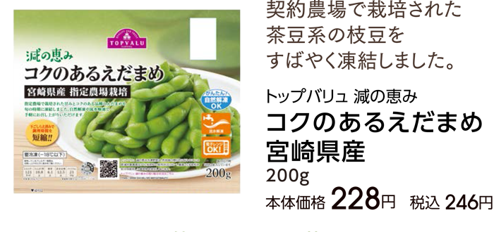 契約農場で栽培された茶豆系の枝豆をすばやく凍結しました。 トップバリュ 減の恵みコクのあるえだまめ宮崎県産200g本体価格 228円税込 246円