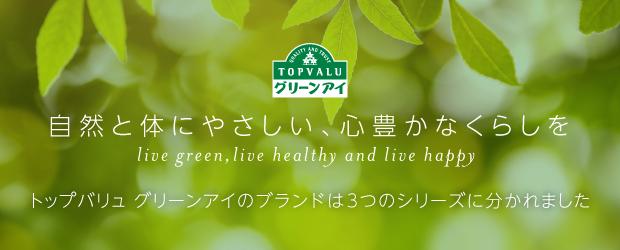 トップバリュ グリーンアイ 自然と体にやさしい、心豊かなくらしを live green,live healthy and live happy トップバリュ グリーンアイのブランドは3つのシリーズに分かれました