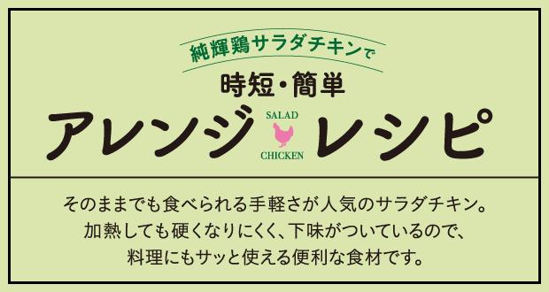 純輝鶏サラダチキンで時短・簡単アレンジレシピ そのままでも食べられる手軽さが人気のサラダチキン。加熱しても硬くなりにくく、下味がついているので、料理にもサッと使える便利な食材です。