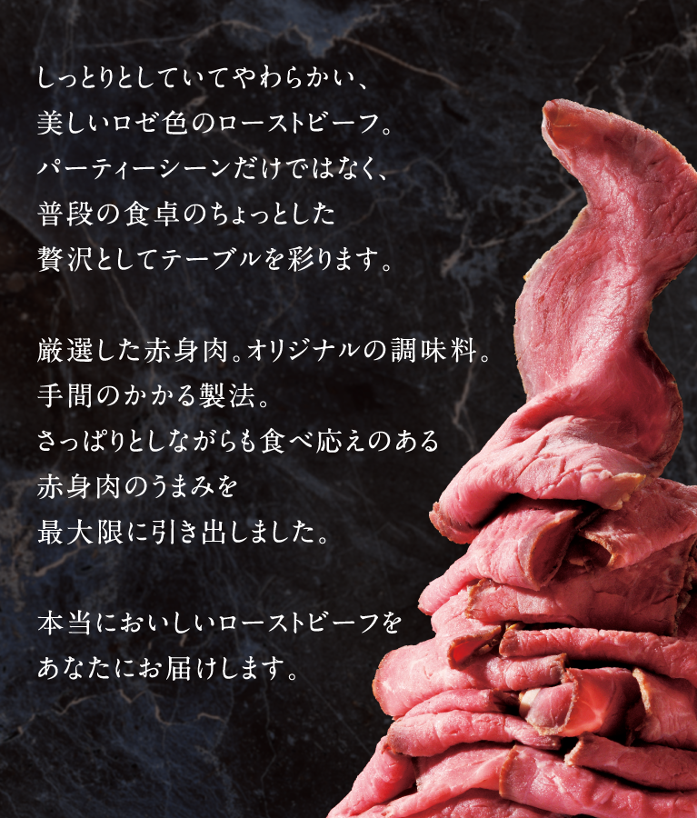 しっとりとしていてやわらかい、美しいロゼ色のローストビーフ。パーティーシーンだけではなく、普段の食卓のちょっとした贅沢としてテーブルを彩ります。厳選した赤身肉。オリジナルの調味料。手間のかかる製法。さっぱりとしながらも食べ応えのある赤身肉のうまみを最大限に引き出しました。本当においしいローストビーフをあなたにお届けします。