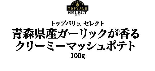 トップバリュ セレクト青森県産ガーリックが香る クリーミーマッシュポテト100g