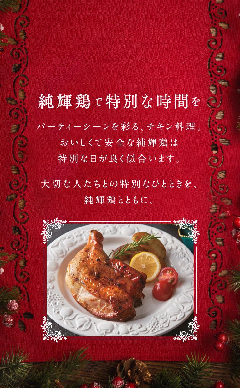 純輝鶏で特別な時間を パーティーシーンを彩る、チキン料理。おいしくて安全な純輝鶏は特別な日が良く似合います。大切な人たちとの特別なひとときを、純輝鶏とともに。
