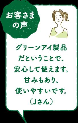 お客さまの声グリーンアイ製品だということで、安心して使えます。甘みもあり、使いやすいです。(Jさん)