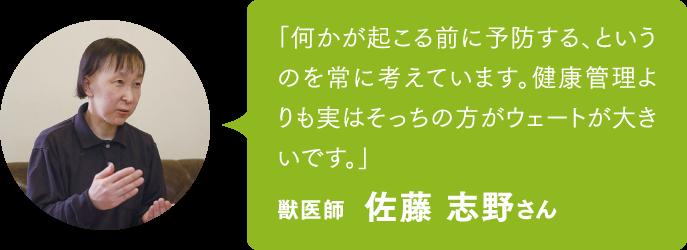 「何かが起こる前に予防する、というのを常に考えています。健康管理よりも実はそっちの方がウェートが大きいです。」獣医師 佐藤 志野さん