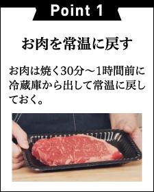Point 1お肉を常温に戻すお肉は焼く30分~1時間前に冷蔵庫から出して常温に戻しておく。