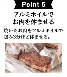 Point 5アルミホイルで お肉を休ませる 焼いたお肉をアルミホイルで包み3分ほど休ませる。