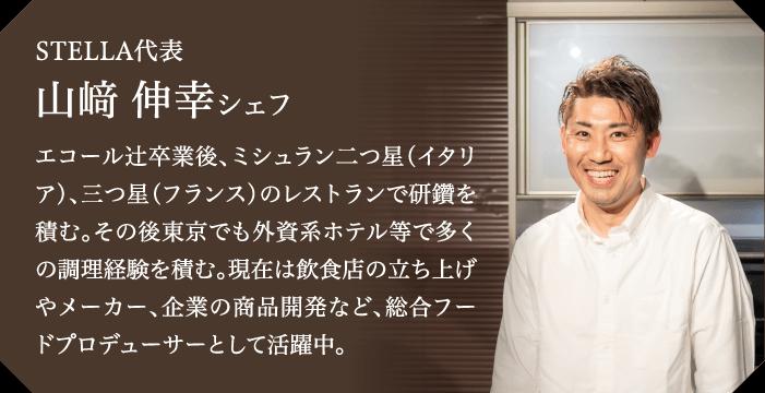 STELLA代表 山﨑 伸幸シェフ エコール辻卒業後、ミシュラン二つ星(イタリア)、三つ星(フランス)のレストランで研鑽を積む。その後東京でも外資系ホテル等で多くの調理経験を積む。現在は飲食店の立ち上げやメーカー、企業の商品開発など、総合フードプロデューサーとして活躍中。