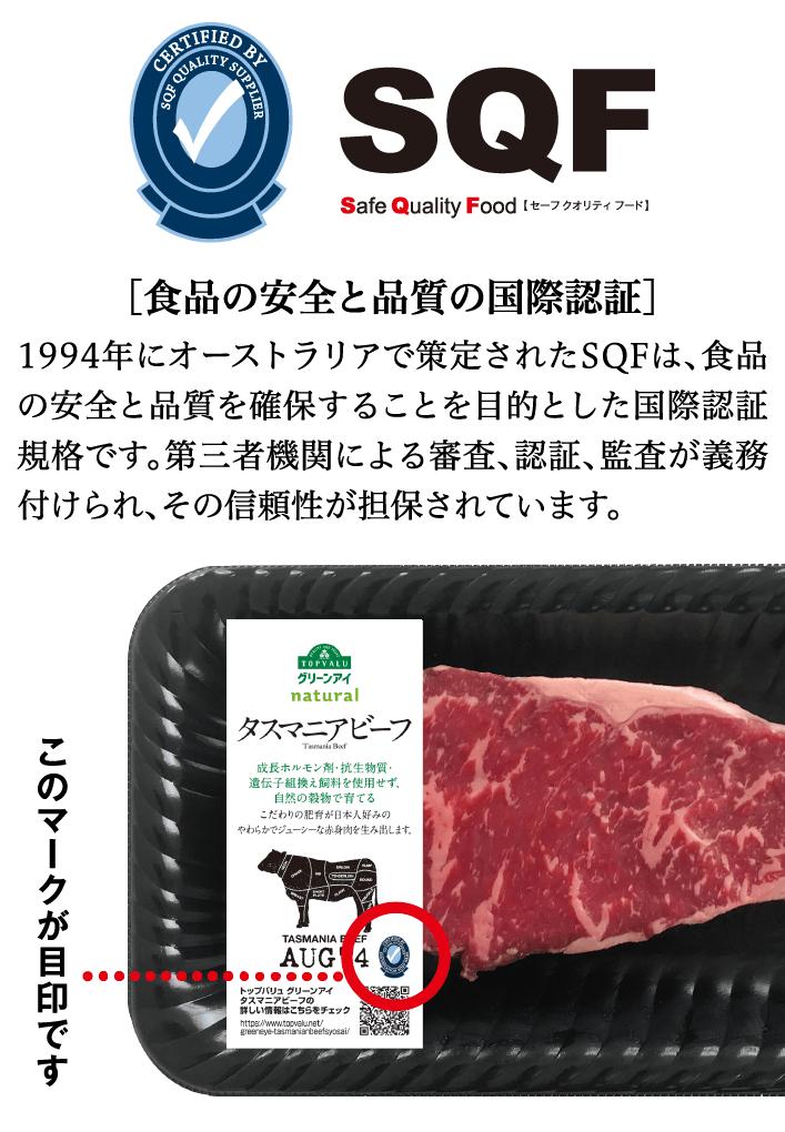 Safe Quality Food【 セーフ クオリティ フード 】[食品の安全と品質の国際認証]1994年にオーストラリアで策定されたSQFは、食品の安全と品質を確保することを目的とした国際認証規格です。第三者機関による審査、認証、監査が義務付けられ、その信頼性が担保されています。このマークが目印です。