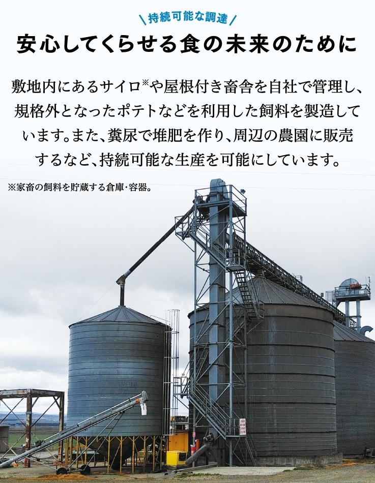 持続可能な調達安心してくらせる食の未来のために敷地内にあるサイロ※や屋根付き畜舎を自社で管理し、規格外となったポテトなどを利用した飼料を製造しています。また、糞尿で堆肥を作り、周辺の農園に販売するなど、持続可能な生産を可能にしています。※家畜の飼料を野蔵する倉庫・容器。