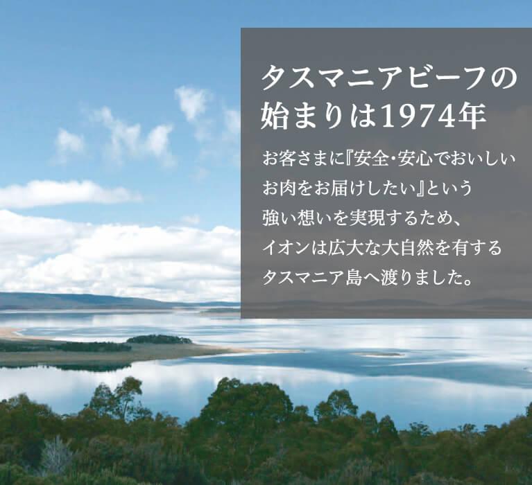 タスマニアビーフの始まりは1974年お客さまに『安全・安心でおいしいお肉をお届けしたい』という強い想いを実現するため、イオンは広大な大自然を有するタスマニア島へ渡りました。