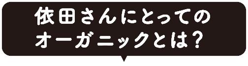 依田さんにとってのオーガニックとは?