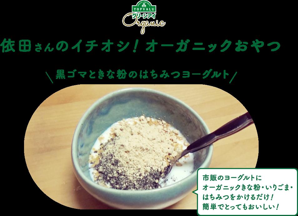 organic 依田さんのイチオシ! オーガニックおやつ 黒ゴマときな粉のはちみつヨーグルト 市販のヨーグルトにオーガニックきな粉・いりごま・はちみつをかけるだけ!簡単でとってもおいしい!
