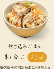 炊き込みごはん 米1合に 水またはお湯25ml ※炊飯器の規定量まで水を加える