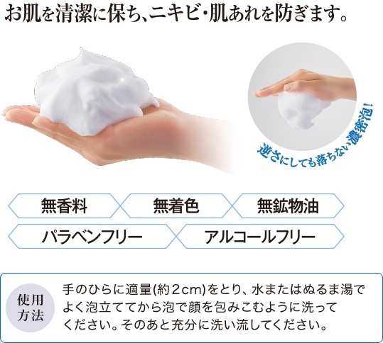 お肌を清潔に保ち、ニキビ・肌あれを防ぎます。 逆さにしても落ちない濃密泡! 無香料 無着色 無鉱物油 パラベンフリー アルコールフリー 使用方法 手のひらに適量(約2cm)をとり、水またはぬるま湯でよく泡立ててから泡で顔を包みこむように洗ってください。そのあと充分に洗い流してください。