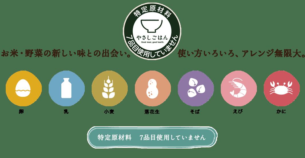 お米・野菜の新しい味との出会い。使い方いろいろ、アレンジ無限大。卵・乳・小麦・落花生・そば・えび・かに。特定原材料7品目使用していません。