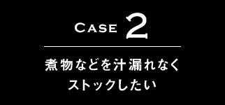 Case2 煮物などを汁漏れなくストックしたい