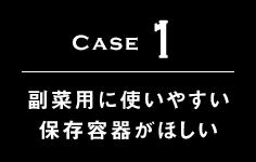 Case1 副菜用に使いやすい保存容器がほしい