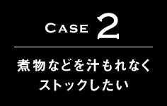 Case2 煮物などを汁もれなくストックしたい