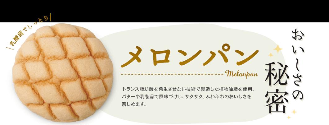 メロンパン おいしさの秘密 トランス脂肪酸を発生させない技術で製造した植物油脂を使用。サクサク、ふわふわのおいしさを楽しめます。