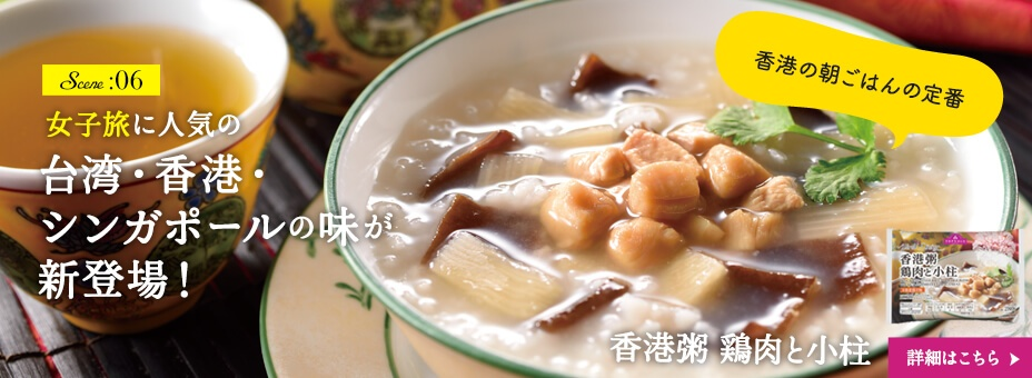 Scene :06 女子旅に人気の台湾・香港・シンガポールの味が新登場!  香港の朝ごはんの定番 香港粥 鶏肉と小柱