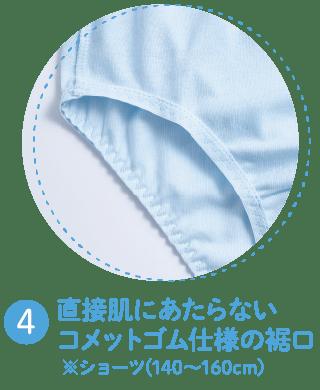 4 直接肌にあたらない コメットゴム仕様の裾口 ※ショーツ(140~160cm)