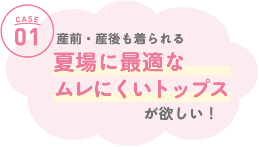CASE01 産前・産後も着られる「敏感肌にやさしいトップス」がほしい!