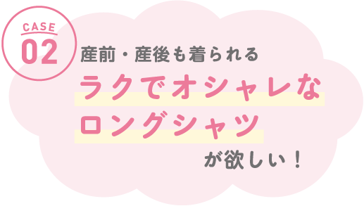 CASE02 産前・産後も着られる「敏感肌にやさしいルームウェア」が欲しい!