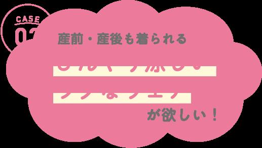 CASE03 産前・産後も着られる「着心地楽々なマタニティパンツ」が欲しい!