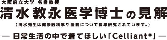大阪府立大学 清水教永医学博士の見解(清水先生は健康医科学や睡眠について長年研究されています。)日常生活の中で着てほしい「Celliant」