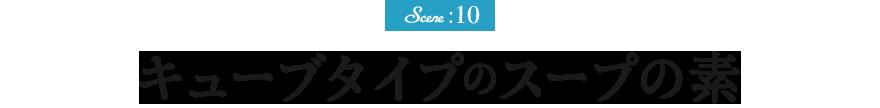 Scene :10 スープキューブ(スープの素)新登場