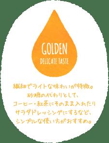 GOLDEN DELICATE TASTE 繊細でライトな味わいが特徴。砂糖の代わりとして、コーヒー・紅茶にそのまま入れたりサラダドレッシングにするなど、シンプルな使い方がおすすめ。