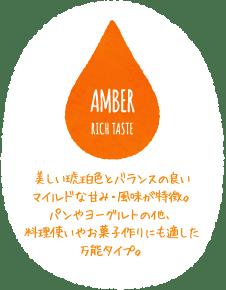AMBER RICH TASTE 美しい琥珀色とバランスの良いマイルドな甘み・風味が特徴。パンやヨーグルトの他、料理使いやお菓子作りにも適した万能タイプ。