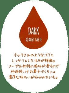 DARK ROBUST TASTE キャラメルのようなコクとしっかりとした甘みが特徴。メープル独特の風味が増すので料理使いやお菓子づくりに。濃厚な味わいが好みの方にも。